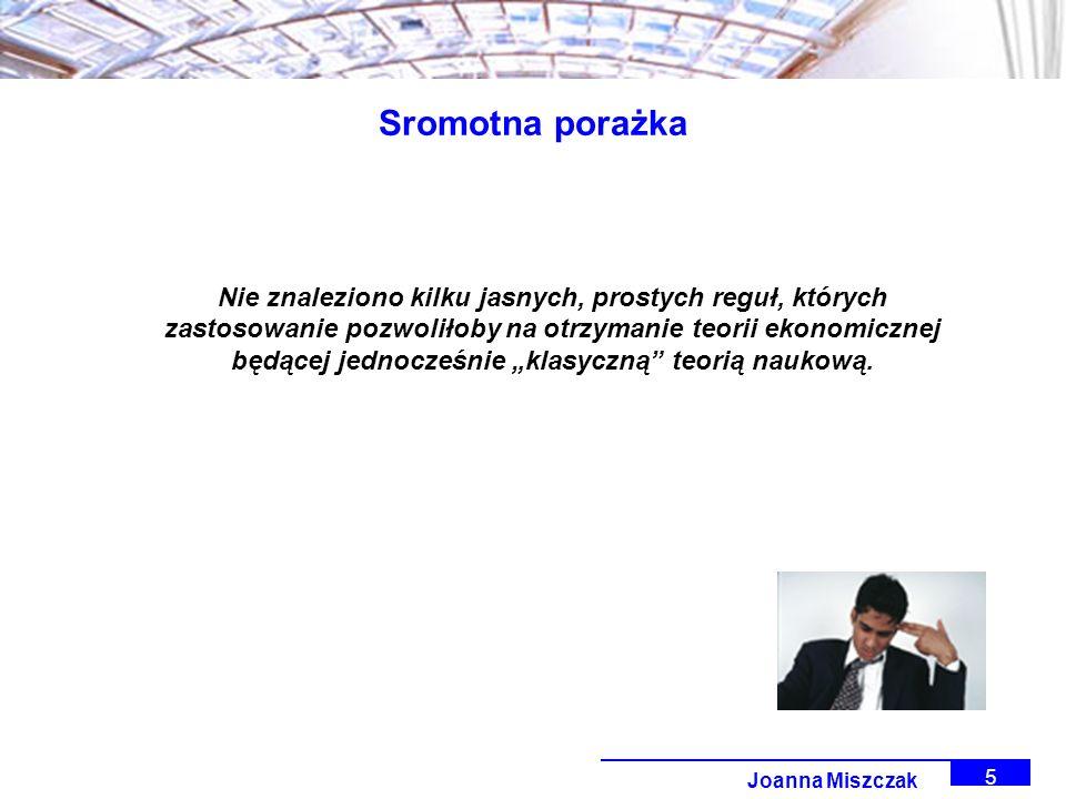 Joanna Miszczak 5 Sromotna porażka Nie znaleziono kilku jasnych, prostych reguł, których zastosowanie pozwoliłoby na otrzymanie teorii ekonomicznej będącej jednocześnie klasyczną teorią naukową.