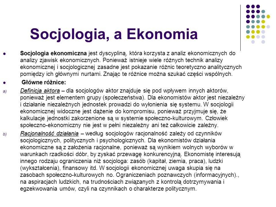 c) Wzajemne związki ekonomii i społeczeństwa c) Wzajemne związki ekonomii i społeczeństwa – dla socjologów ekonomia jest częścią społeczeństwa i formą działania społecznego.