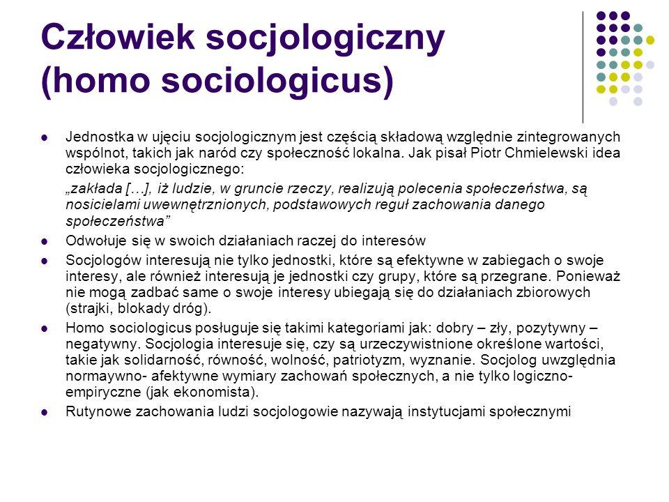 Porównanie, człowieka ekonomicznego, a człowieka socjologicznego WymiaryHomo oeconomicusHomo sociologicus PodmiotJednostkaGrupa, wspólnota (jednostka jako członek grupy, wspólnoty) MotywacjaInteres własnyWartości Kryteria ocenRacjonalność, kalkulacjaWielość racjonalności, nieracjonalności i irracjonalności Zasada działaniaWolny wybór, ograniczenia twarde Ograniczenia w działaniu (miękkie), działania mają rozmaite znaczenia, potęga zwyczajów, nawyków Przestrzeń działania Rynek, sfera prywatnaSpołeczeństwo Zasady organizacji przestrzeni społecznej Interakcje jednostek, według preferencji i racjonalności proceduralnej Wpływ polityki (władzy), według kryteriów racjonalności substancjalnej Cele analizyprzewidywanieOpis, wyjaśnianie, interpretacja MetodyFormalne, matematyczneEmpiryczne, jakościowe MetodologiaRedukcjonizm, indywidualizmHolizm, organicyzm Tradycja intelektualna Smith, Marshall, KeynesMarks, Durkheim, Weber