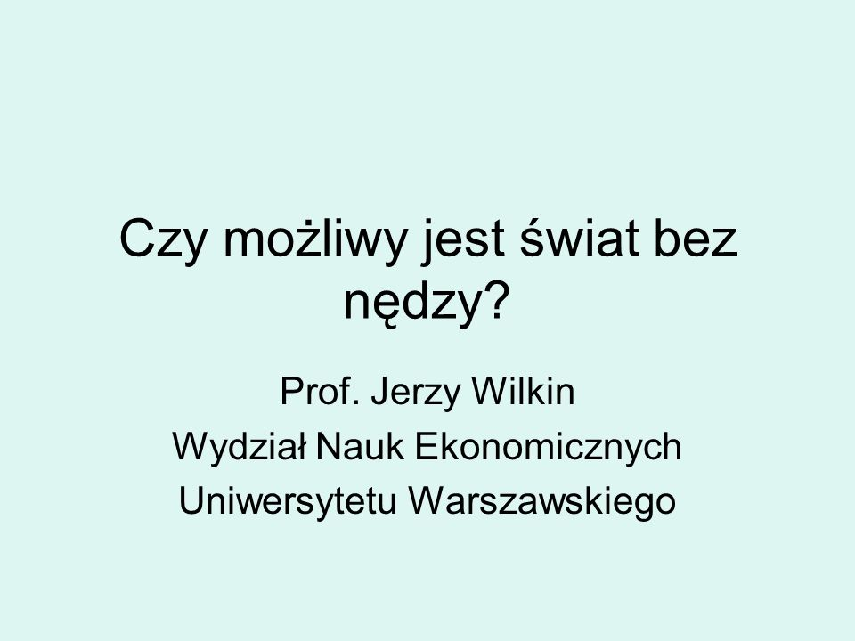 Czy możliwy jest świat bez nędzy? Prof. Jerzy Wilkin Wydział Nauk Ekonomicznych Uniwersytetu Warszawskiego