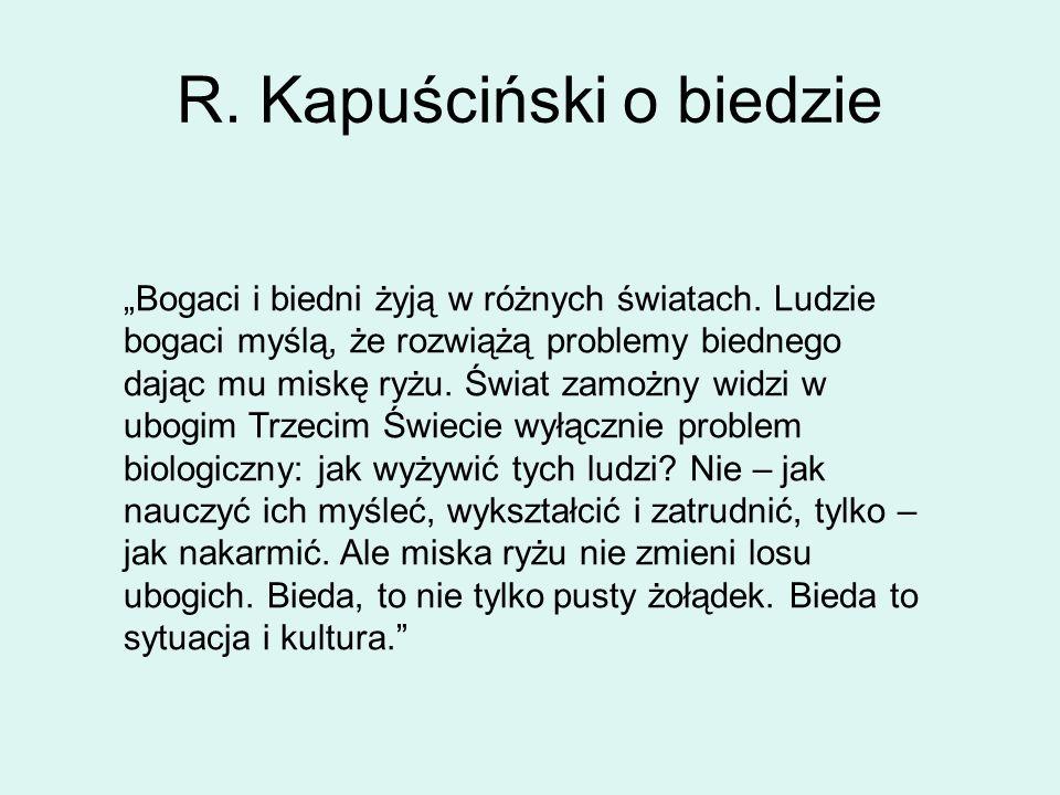 R. Kapuściński o biedzie Bogaci i biedni żyją w różnych światach. Ludzie bogaci myślą, że rozwiążą problemy biednego dając mu miskę ryżu. Świat zamożn