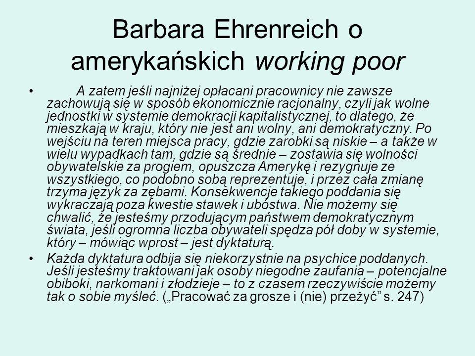 Barbara Ehrenreich o amerykańskich working poor A zatem jeśli najniżej opłacani pracownicy nie zawsze zachowują się w sposób ekonomicznie racjonalny, czyli jak wolne jednostki w systemie demokracji kapitalistycznej, to dlatego, że mieszkają w kraju, który nie jest ani wolny, ani demokratyczny.