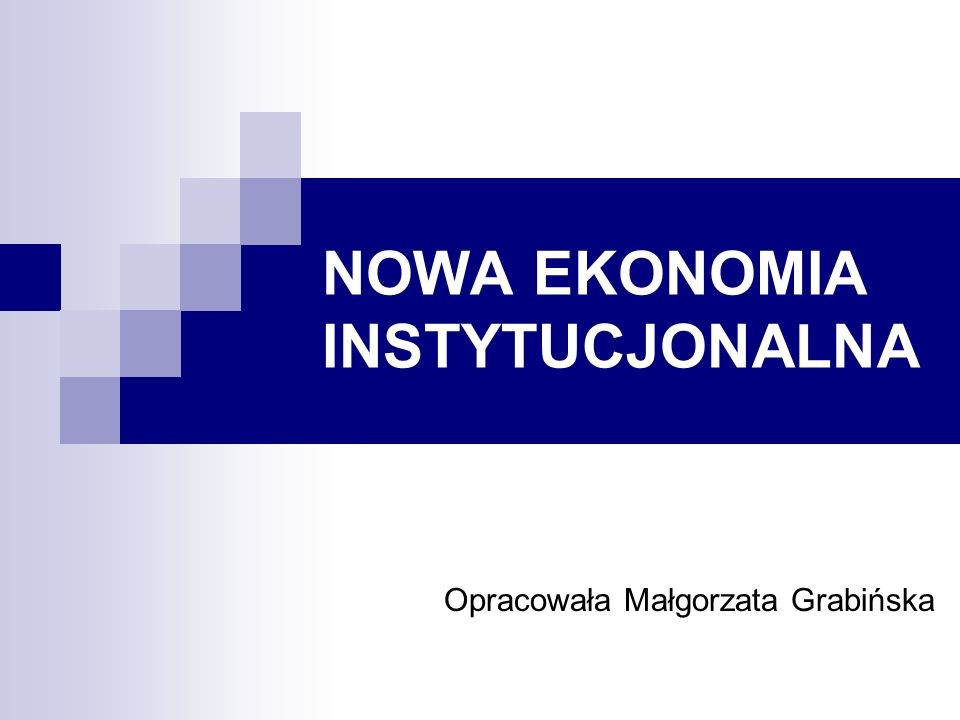 NOWA EKONOMIA INSTYTUCJONALNA Opracowała Małgorzata Grabińska
