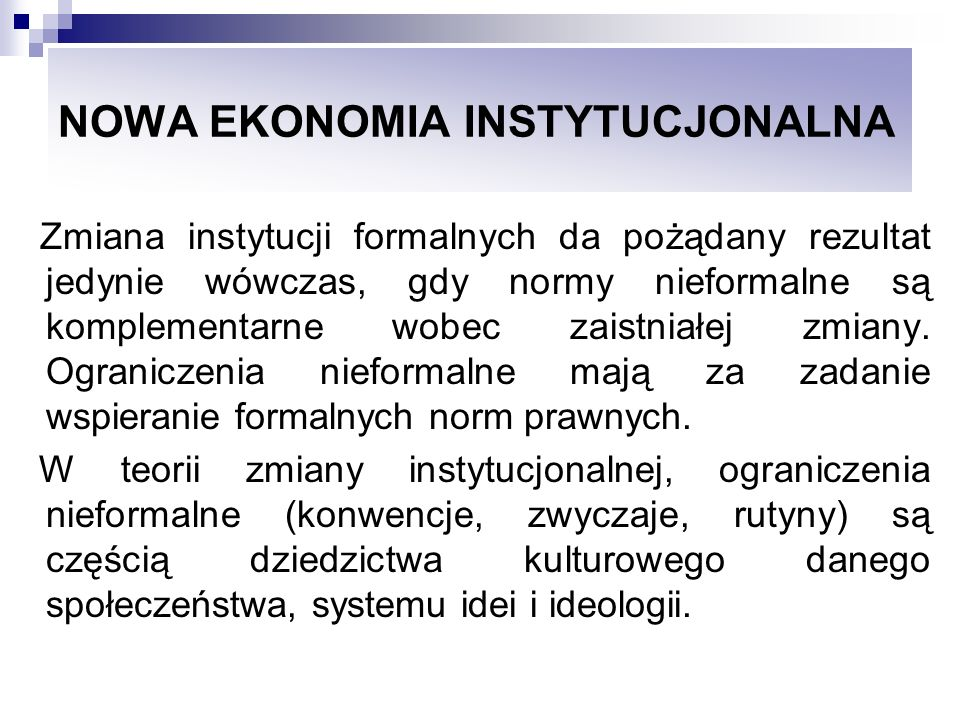 NOWA EKONOMIA INSTYTUCJONALNA Zmiana instytucji formalnych da pożądany rezultat jedynie wówczas, gdy normy nieformalne są komplementarne wobec zaistni