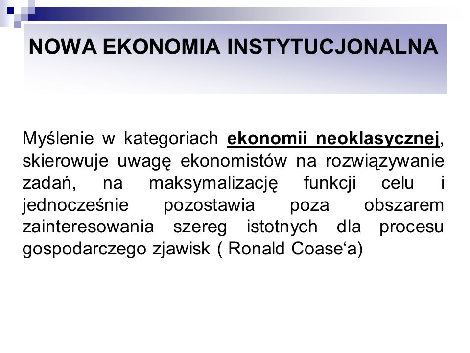 NOWA EKONOMIA INSTYTUCJONALNA Istotą transformacji jest zmiana porządku ekonomicznego, a zatem reguł, instytucji formalnych i nieformalnych, konstytuujących ten porządek.