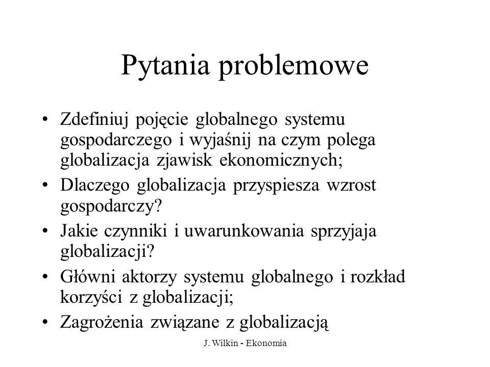 J. Wilkin - Ekonomia Pytania problemowe Zdefiniuj pojęcie globalnego systemu gospodarczego i wyjaśnij na czym polega globalizacja zjawisk ekonomicznyc