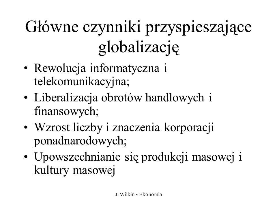 J. Wilkin - Ekonomia Główne czynniki przyspieszające globalizację Rewolucja informatyczna i telekomunikacyjna; Liberalizacja obrotów handlowych i fina