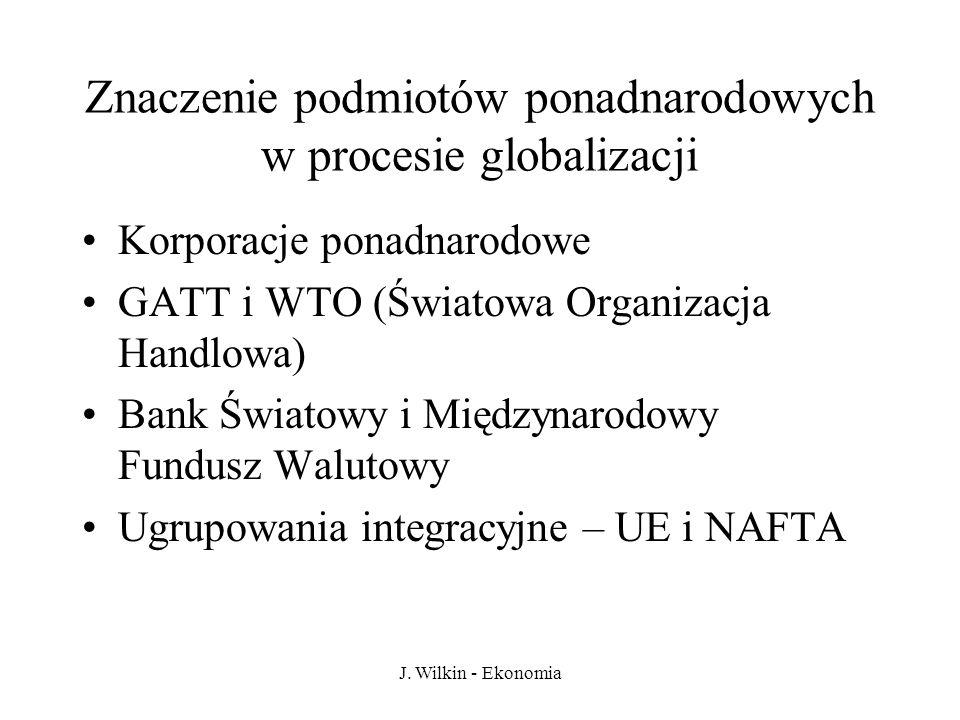 J. Wilkin - Ekonomia Znaczenie podmiotów ponadnarodowych w procesie globalizacji Korporacje ponadnarodowe GATT i WTO (Światowa Organizacja Handlowa) B