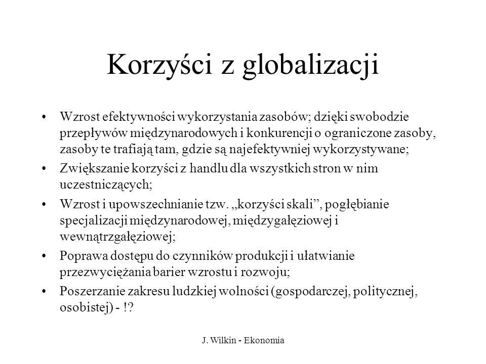 J. Wilkin - Ekonomia Korzyści z globalizacji Wzrost efektywności wykorzystania zasobów; dzięki swobodzie przepływów międzynarodowych i konkurencji o o