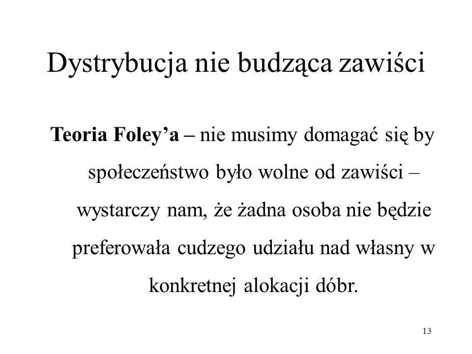 13 Dystrybucja nie budząca zawiści Teoria Foleya – nie musimy domagać się by społeczeństwo było wolne od zawiści – wystarczy nam, że żadna osoba nie b