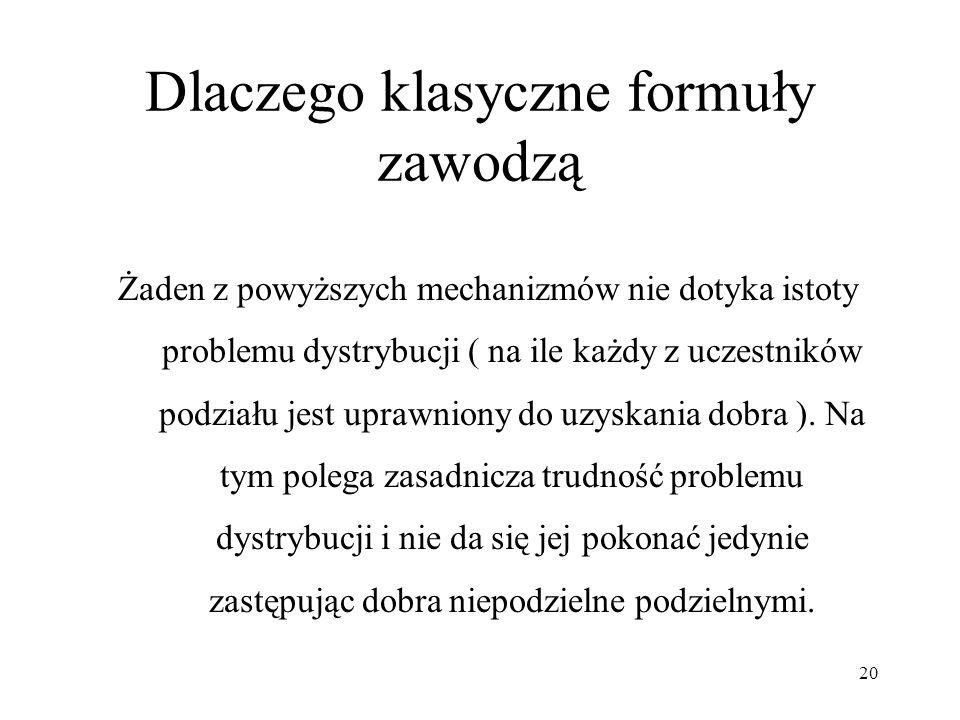 20 Dlaczego klasyczne formuły zawodzą Żaden z powyższych mechanizmów nie dotyka istoty problemu dystrybucji ( na ile każdy z uczestników podziału jest