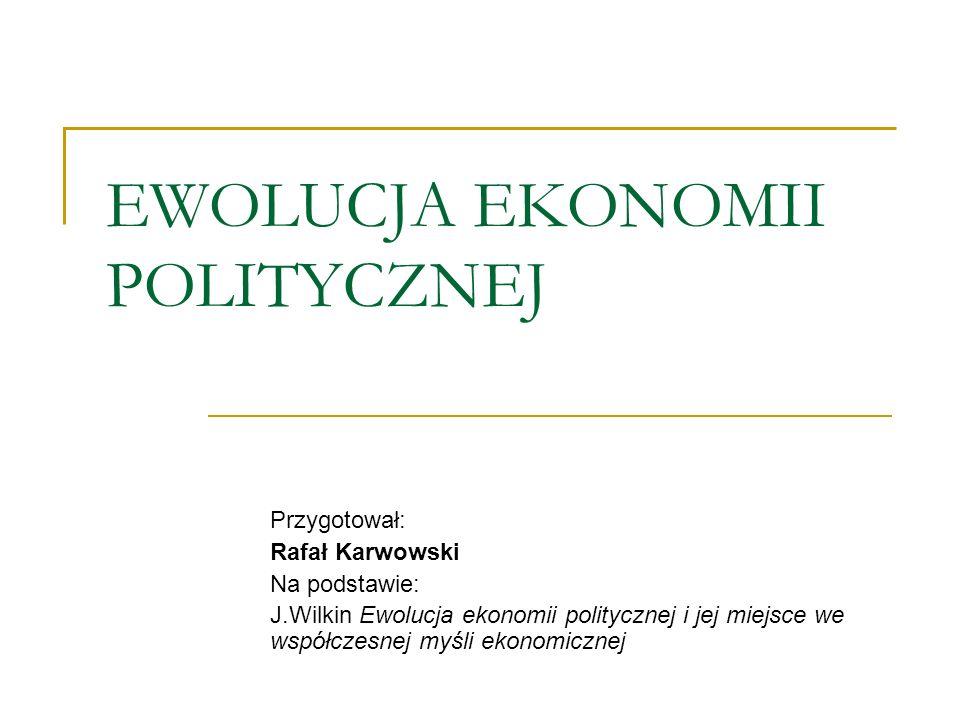 EWOLUCJA EKONOMII POLITYCZNEJ Przygotował: Rafał Karwowski Na podstawie: J.Wilkin Ewolucja ekonomii politycznej i jej miejsce we współczesnej myśli ek