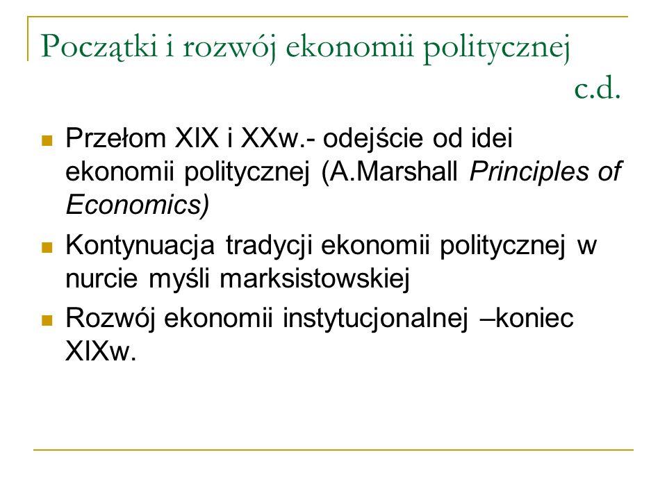 Początki i rozwój ekonomii politycznej c.d. Przełom XIX i XXw.- odejście od idei ekonomii politycznej (A.Marshall Principles of Economics) Kontynuacja