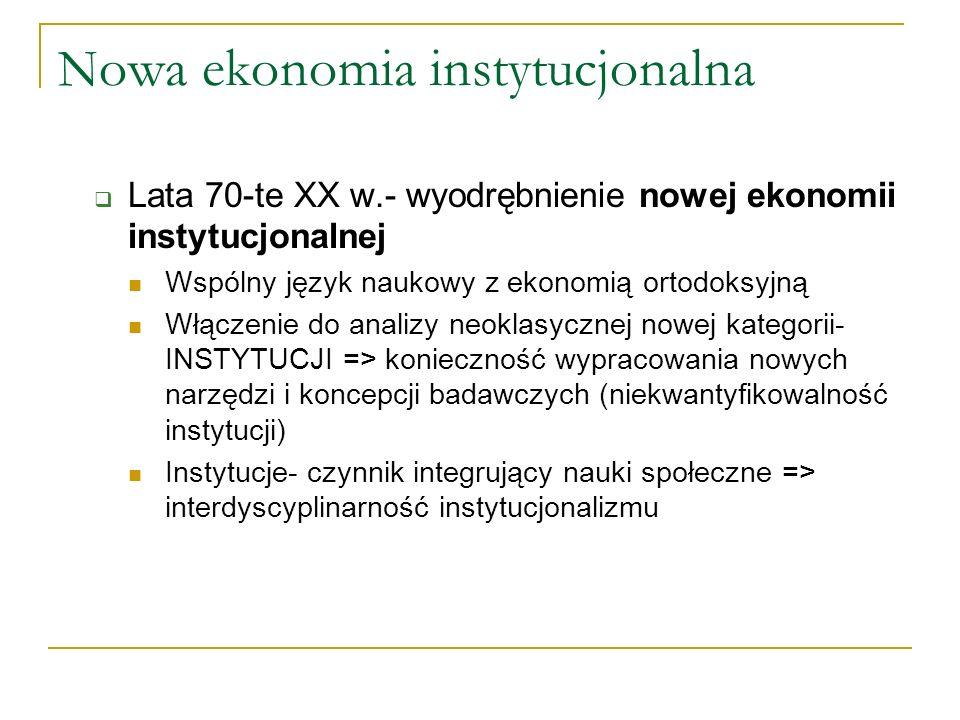 N owa ekonomia instytucjonalna Lata 70-te XX w.- wyodrębnienie nowej ekonomii instytucjonalnej Wspólny język naukowy z ekonomią ortodoksyjną Włączenie