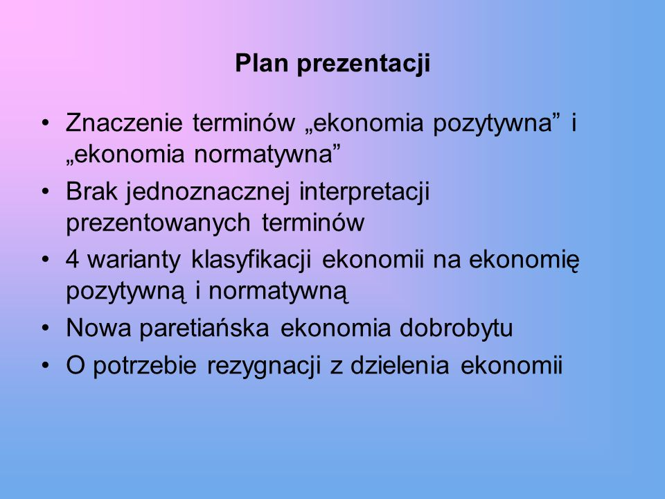 Plan prezentacji Znaczenie terminów ekonomia pozytywna i ekonomia normatywna Brak jednoznacznej interpretacji prezentowanych terminów 4 warianty klasy