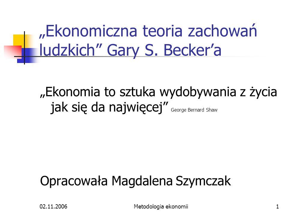 02.11.2006Metodologia ekonomii1 Ekonomiczna teoria zachowań ludzkich Gary S. Beckera Ekonomia to sztuka wydobywania z życia jak się da najwięcej Georg