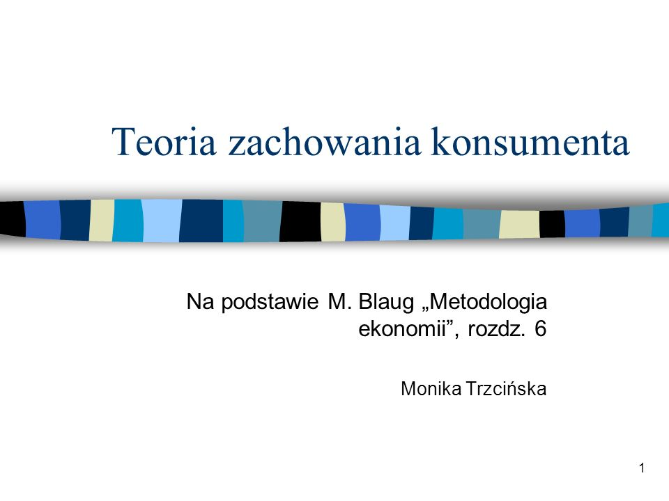 1 Teoria zachowania konsumenta Na podstawie M. Blaug Metodologia ekonomii, rozdz. 6 Monika Trzcińska