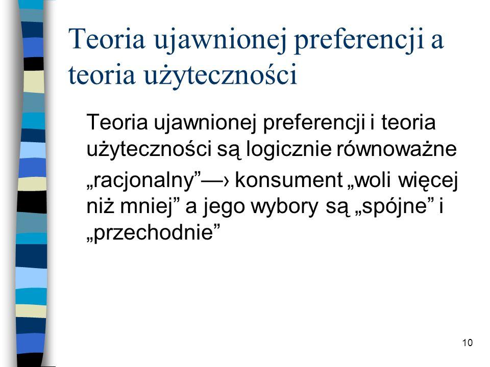 10 Teoria ujawnionej preferencji a teoria użyteczności Teoria ujawnionej preferencji i teoria użyteczności są logicznie równoważne racjonalny konsumen