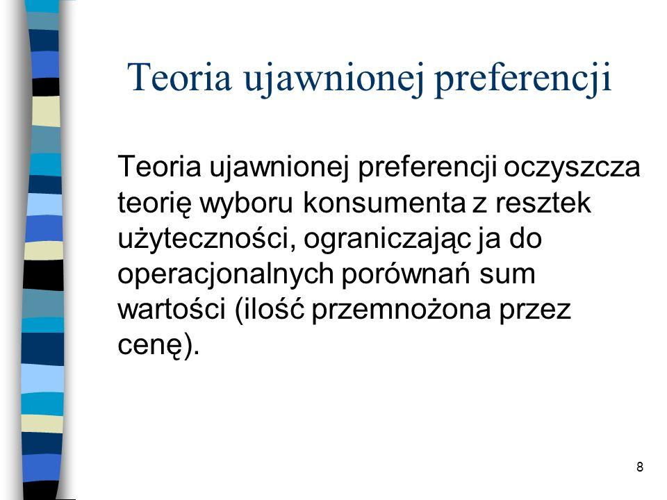 8 Teoria ujawnionej preferencji Teoria ujawnionej preferencji oczyszcza teorię wyboru konsumenta z resztek użyteczności, ograniczając ja do operacjonalnych porównań sum wartości (ilość przemnożona przez cenę).