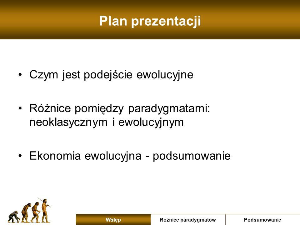 Plan prezentacji Czym jest podejście ewolucyjne Różnice pomiędzy paradygmatami: neoklasycznym i ewolucyjnym Ekonomia ewolucyjna - podsumowanie Różnice
