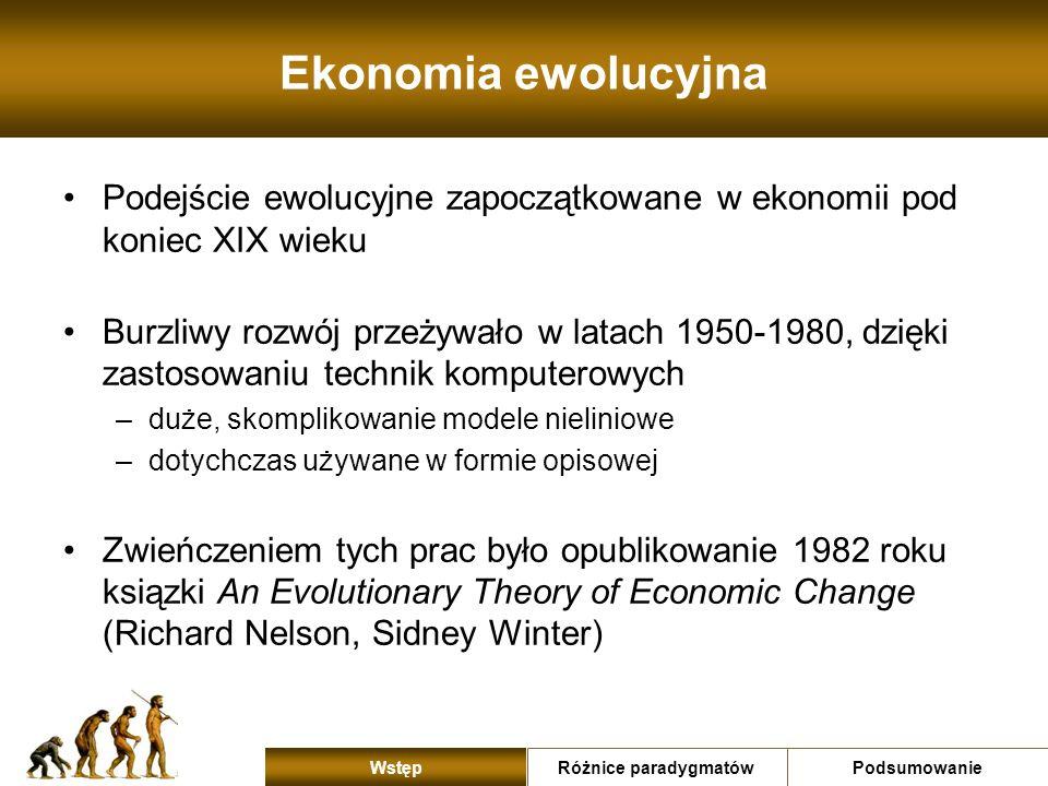 Ekonomia ewolucyjna Charakterystyczne obszary analizy ewolucyjnej –nieodwracalność czasu (strzałka czasu) i następstwo zdarzeń –zjawiska dynamiczne i stany dalekie od równowagi –widzenie procesu gospodarczego w perspektywie historycznej –widzenie populacyjne procesu – zbiór podmiotów WZAJEMNIE na siebie oddziałujących –różnorodność i heterogeniczność zachowań podmiotów gospodarczych –rozwój gospodarczy jako spontaniczny proces, zróżnicowany przez mechanizm selekcji Różnice paradygmatówPodsumowanie Wstęp