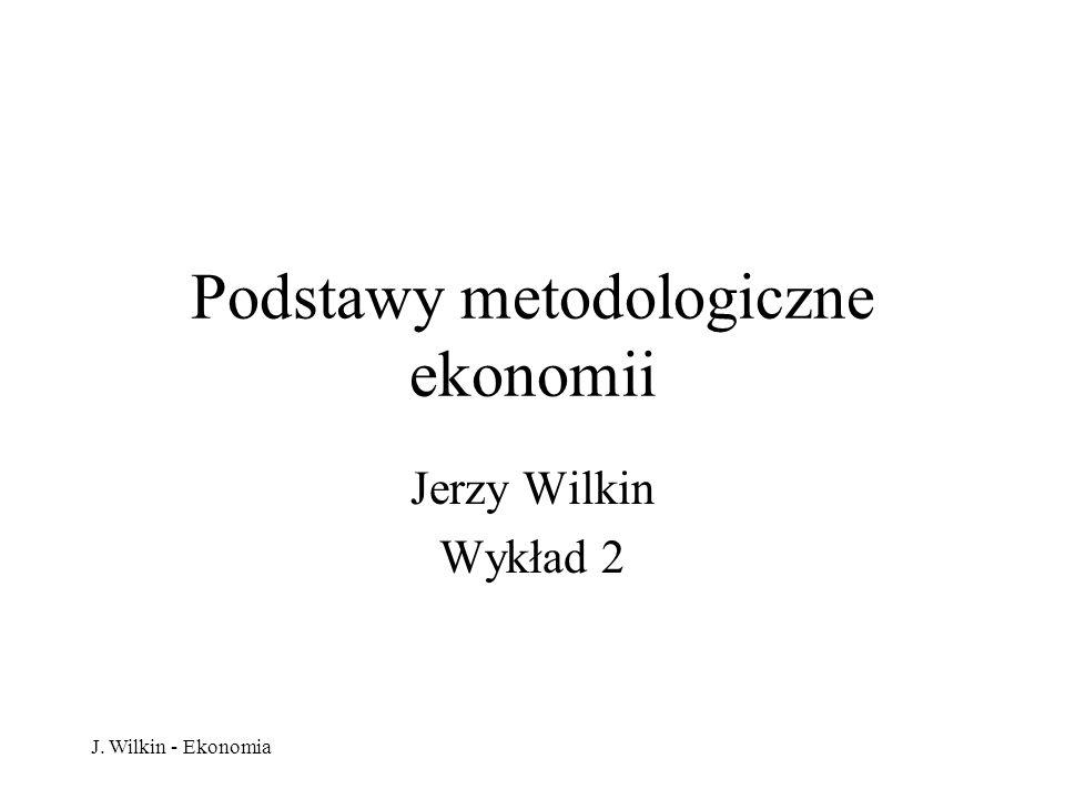 J. Wilkin - Ekonomia Podstawy metodologiczne ekonomii Jerzy Wilkin Wykład 2