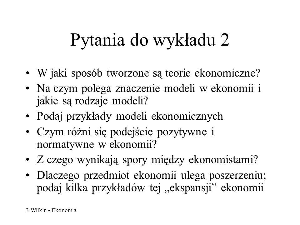 J. Wilkin - Ekonomia Pytania do wykładu 2 W jaki sposób tworzone są teorie ekonomiczne? Na czym polega znaczenie modeli w ekonomii i jakie są rodzaje