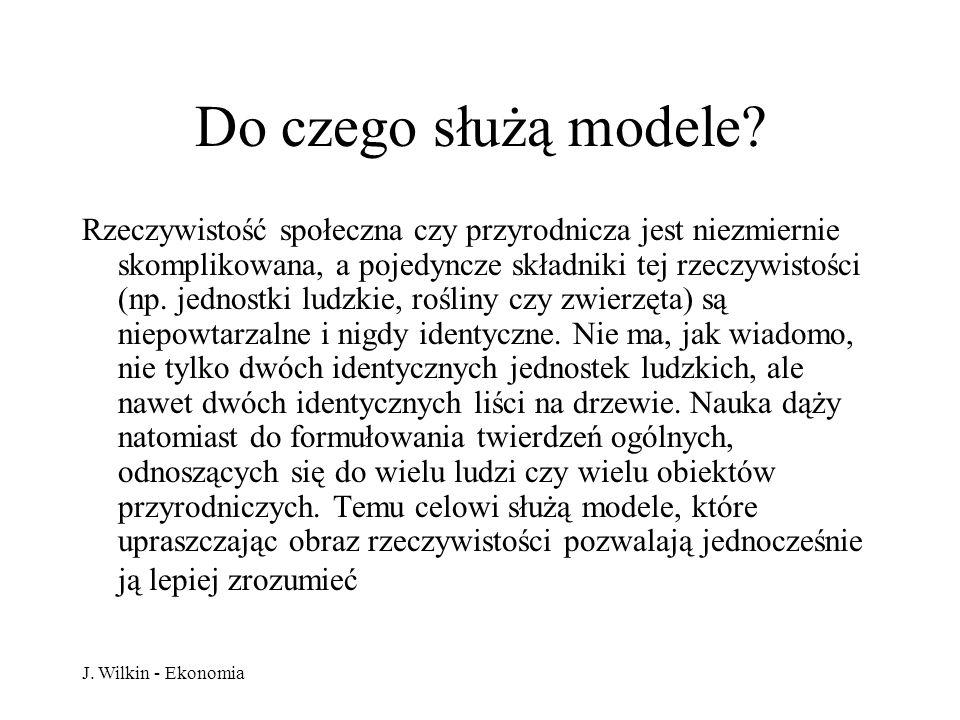 J. Wilkin - Ekonomia Do czego służą modele? Rzeczywistość społeczna czy przyrodnicza jest niezmiernie skomplikowana, a pojedyncze składniki tej rzeczy