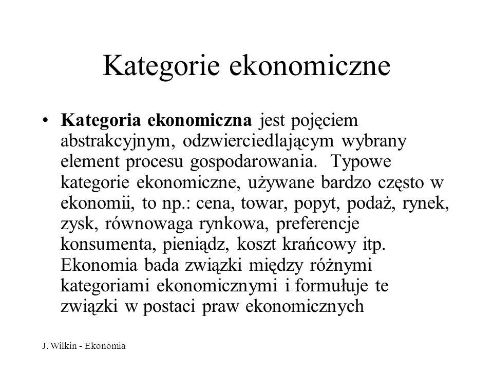 J. Wilkin - Ekonomia Kategorie ekonomiczne Kategoria ekonomiczna jest pojęciem abstrakcyjnym, odzwierciedlającym wybrany element procesu gospodarowani