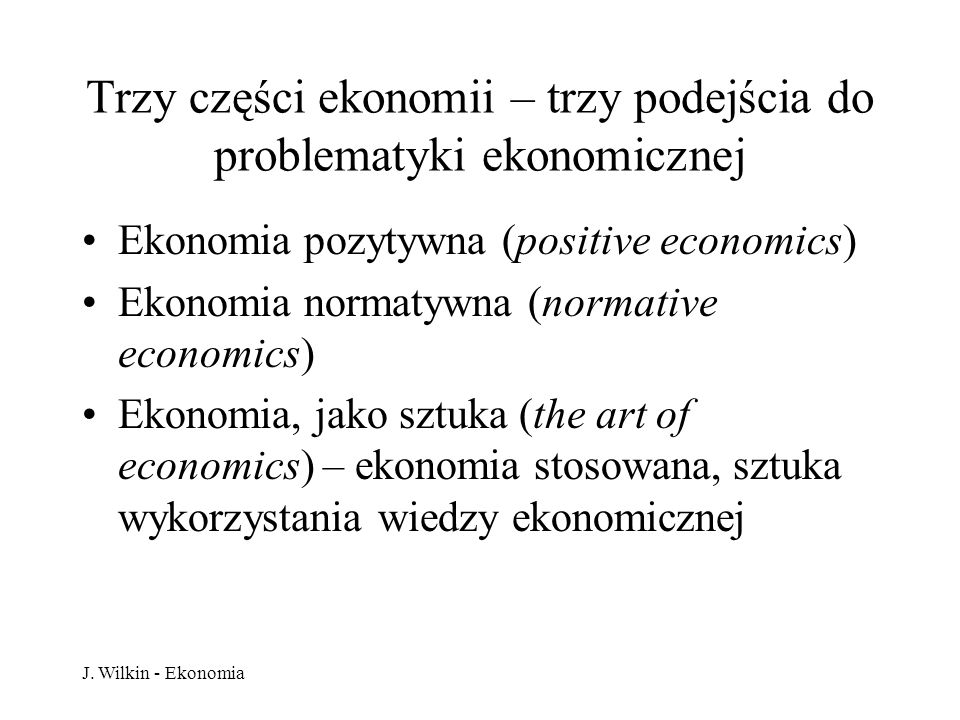 J. Wilkin - Ekonomia Trzy części ekonomii – trzy podejścia do problematyki ekonomicznej Ekonomia pozytywna (positive economics) Ekonomia normatywna (n