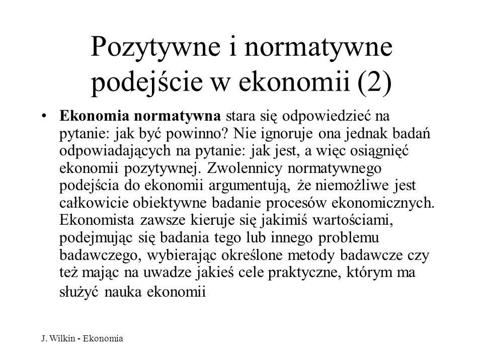 J. Wilkin - Ekonomia Pozytywne i normatywne podejście w ekonomii (2) Ekonomia normatywna stara się odpowiedzieć na pytanie: jak być powinno? Nie ignor