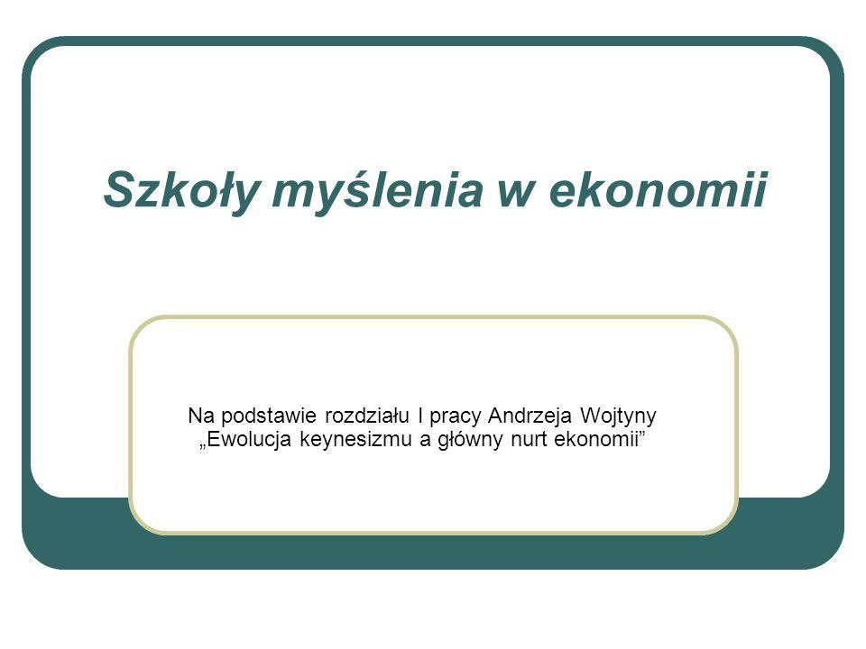Szkoły myślenia w ekonomii Na podstawie rozdziału I pracy Andrzeja Wojtyny Ewolucja keynesizmu a główny nurt ekonomii