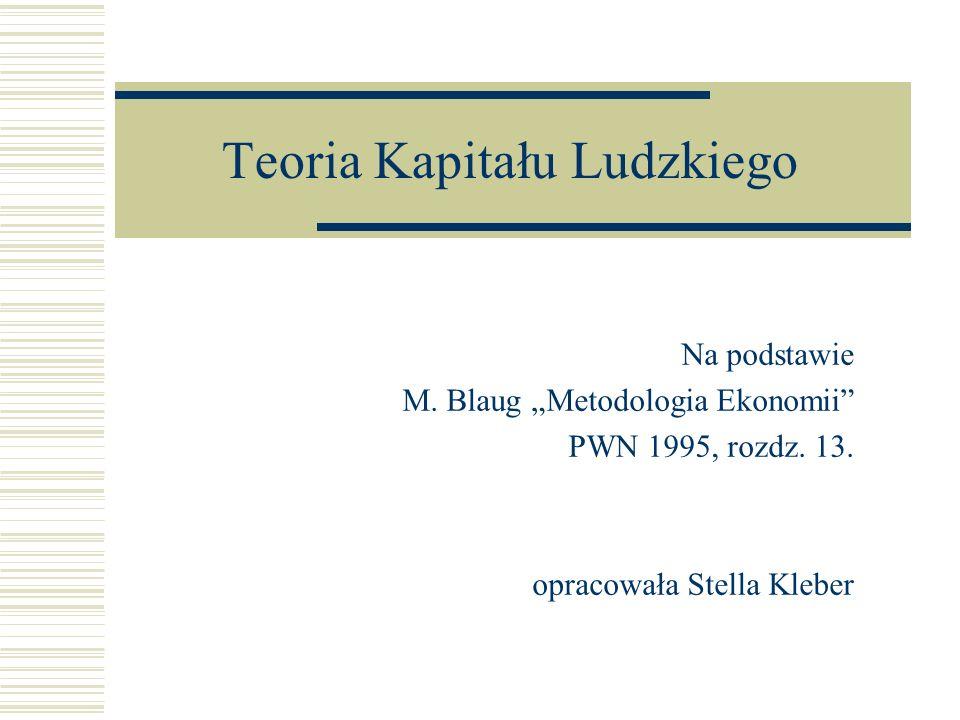 Teoria Kapitału Ludzkiego Na podstawie M. Blaug Metodologia Ekonomii PWN 1995, rozdz. 13. opracowała Stella Kleber