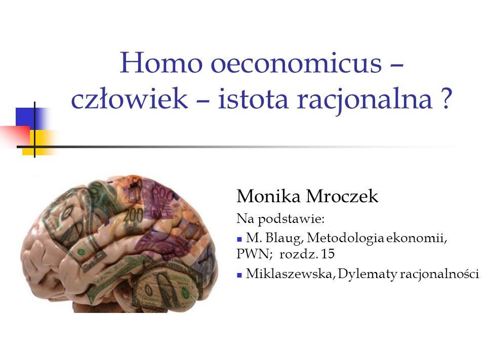 Homo oeconomicus – człowiek – istota racjonalna ? Monika Mroczek Na podstawie: M. Blaug, Metodologia ekonomii, PWN; rozdz. 15 Miklaszewska, Dylematy r