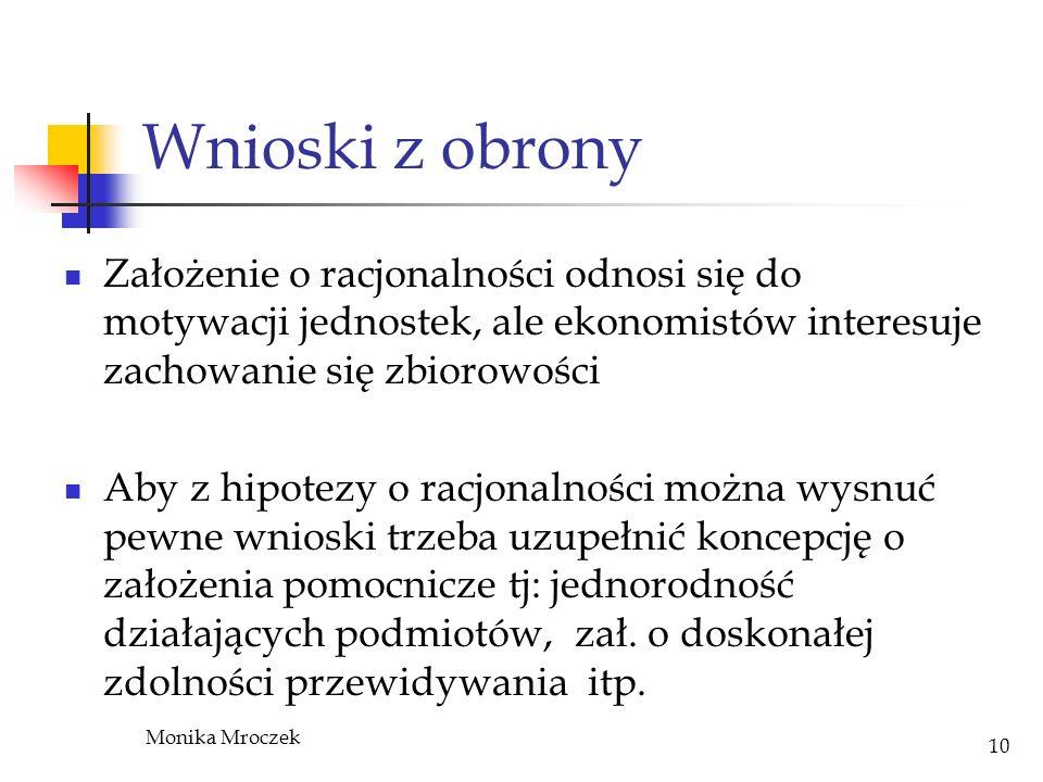 Monika Mroczek 10 Wnioski z obrony Założenie o racjonalności odnosi się do motywacji jednostek, ale ekonomistów interesuje zachowanie się zbiorowości
