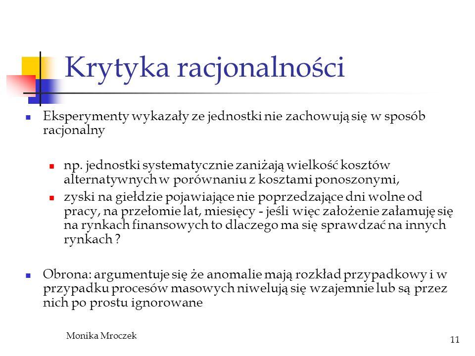 Monika Mroczek 11 Krytyka racjonalności Eksperymenty wykazały ze jednostki nie zachowują się w sposób racjonalny np. jednostki systematycznie zaniżają