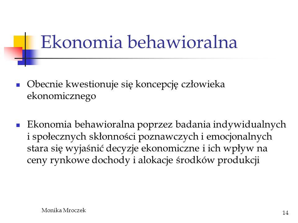Monika Mroczek 14 Ekonomia behawioralna Obecnie kwestionuje się koncepcję człowieka ekonomicznego Ekonomia behawioralna poprzez badania indywidualnych
