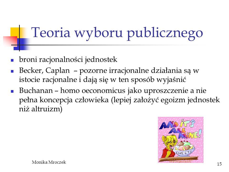 Monika Mroczek 15 Teoria wyboru publicznego broni racjonalności jednostek Becker, Caplan – pozorne irracjonalne działania są w istocie racjonalne i da