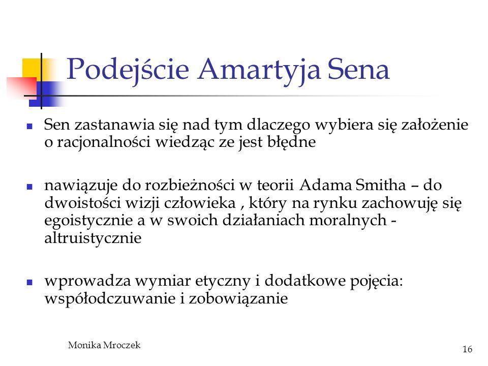 Monika Mroczek 16 Podejście Amartyja Sena Sen zastanawia się nad tym dlaczego wybiera się założenie o racjonalności wiedząc ze jest błędne nawiązuje d