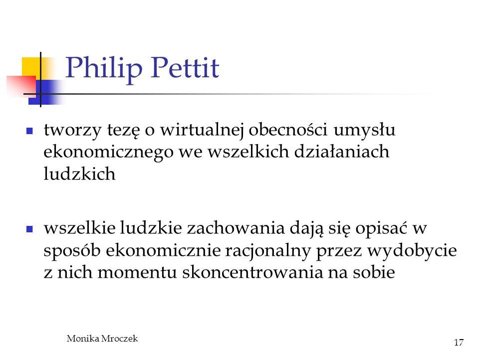 Monika Mroczek 17 Philip Pettit tworzy tezę o wirtualnej obecności umysłu ekonomicznego we wszelkich działaniach ludzkich wszelkie ludzkie zachowania