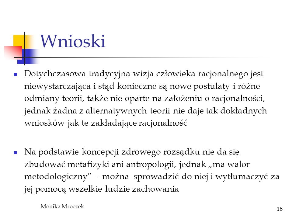 Monika Mroczek 18 Wnioski Dotychczasowa tradycyjna wizja człowieka racjonalnego jest niewystarczająca i stąd konieczne są nowe postulaty i różne odmia