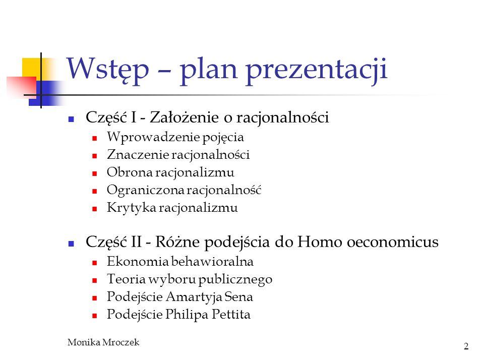 Monika Mroczek 2 Wstęp – plan prezentacji Część I - Założenie o racjonalności Wprowadzenie pojęcia Znaczenie racjonalności Obrona racjonalizmu Ogranic