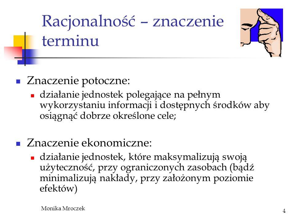 Monika Mroczek 4 Racjonalność – znaczenie terminu Znaczenie potoczne: działanie jednostek polegające na pełnym wykorzystaniu informacji i dostępnych ś