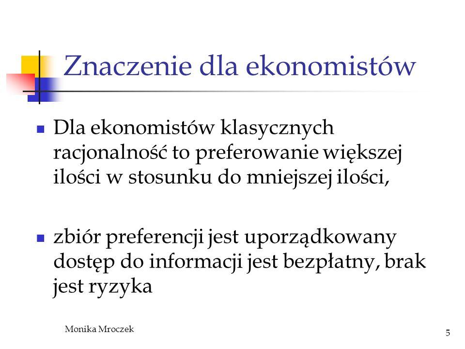 Monika Mroczek 5 Znaczenie dla ekonomistów Dla ekonomistów klasycznych racjonalność to preferowanie większej ilości w stosunku do mniejszej ilości, zb