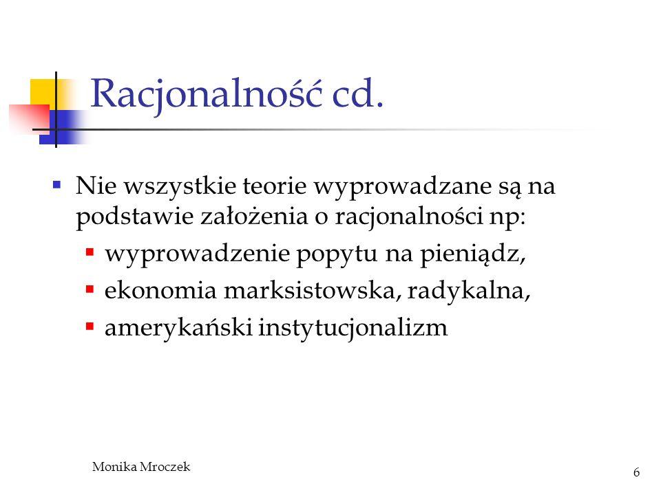 Monika Mroczek 7 Obrona racjonalności Prawdziwość twierdzenia o racjonalności – jest wynikiem pewnej konwencji Jest prawdziwe w sposób tak oczywisty że wystarczy je sformułować aby zostało zaakceptowane Racjonalność nie zawsze była uważana za analityczną tautologie, ale jako kantowskie twierdzenie a priori Neoklasyczni ekonomiści przyjęli ze jest częścią lakatosiańskiego twardego rdzenia - Popper