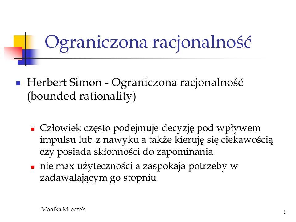 Monika Mroczek 9 Ograniczona racjonalność Herbert Simon - Ograniczona racjonalność (bounded rationality) Człowiek często podejmuje decyzję pod wpływem