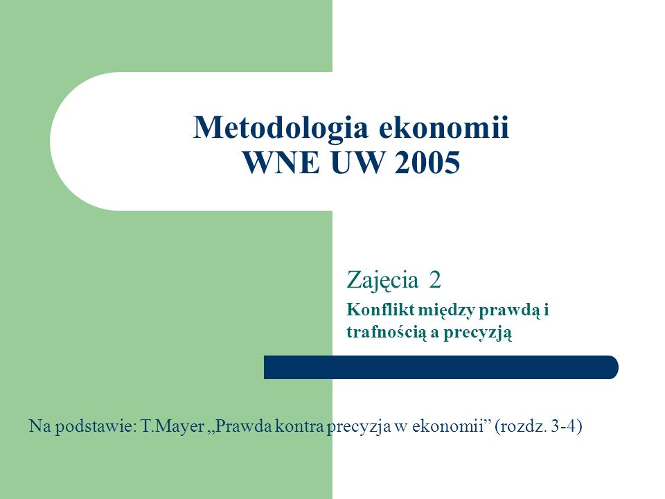 Metodologia ekonomii WNE UW 2005 Zajęcia 2 Konflikt między prawdą i trafnością a precyzją Na podstawie: T.Mayer Prawda kontra precyzja w ekonomii (rozdz.