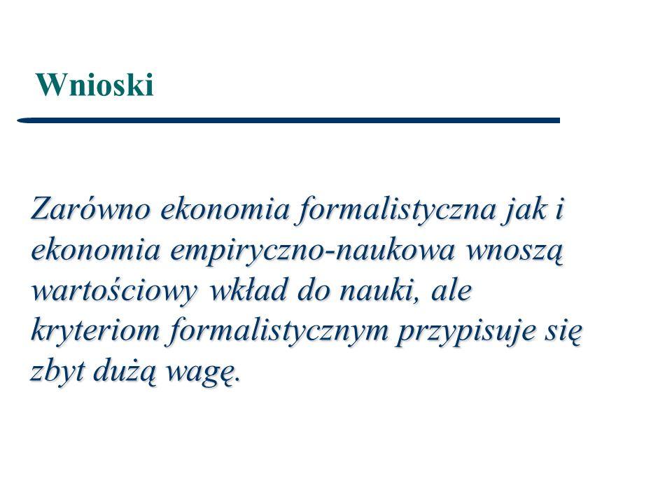 Wnioski Zarówno ekonomia formalistyczna jak i ekonomia empiryczno-naukowa wnoszą wartościowy wkład do nauki, ale kryteriom formalistycznym przypisuje się zbyt dużą wagę.