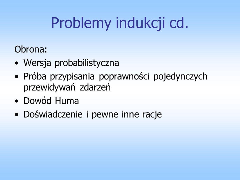 Problemy indukcji cd. Obrona: Wersja probabilistyczna Próba przypisania poprawności pojedynczych przewidywań zdarzeń Dowód Huma Doświadczenie i pewne