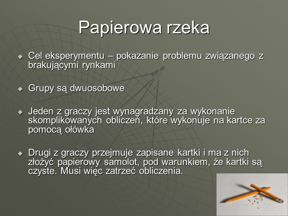 Papierowa rzeka Cel eksperymentu – pokazanie problemu związanego z brakującymi rynkami Cel eksperymentu – pokazanie problemu związanego z brakującymi rynkami Grupy są dwuosobowe Grupy są dwuosobowe Jeden z graczy jest wynagradzany za wykonanie skomplikowanych obliczeń, które wykonuje na kartce za pomocą ołówka Jeden z graczy jest wynagradzany za wykonanie skomplikowanych obliczeń, które wykonuje na kartce za pomocą ołówka Drugi z graczy przejmuje zapisane kartki i ma z nich złożyć papierowy samolot, pod warunkiem, że kartki są czyste.